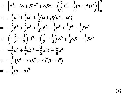 \begin{eqnarray*}{\footnotesize&=&\left[x^3-(\alpha+\beta)x^2+\alpha\beta x-\left(\frac{2}{3}x^3-\frac{1}{2}(\alpha+\beta)x^2\right)\right]_{\alpha}^{\beta}\\&=&-\frac{2}{3}\beta^3+\frac{2}{3}\alpha^3+\frac{1}{2}(\alpha+\beta)(\beta^2-\alpha^2) \\&=&-\frac{2}{3}\beta^3+\frac{2}{3}\alpha^3+\frac{1}{2}\alpha\beta^2-\frac{1}{2}\alpha^3+\frac{1}{2}\beta^3-\frac{1}{2}\beta\alpha^2\\&=&\left(-\frac{2}{3}+\frac{1}{2}\right)\beta^3+\left(\frac{2}{3}-\frac{1}{2}\right)\alpha^3+\frac{1}{2}\alpha\beta^2-\frac{1}{2}\beta\alpha^2\\&=&-\frac{1}{6}\beta^3+\frac{1}{2}\alpha\beta^2-\frac{1}{2}\alpha^2\beta+\frac{1}{6}\alpha^3\\&=&-\frac{1}{6}\left(\beta^3-3\alpha\beta^2+3\alpha^2\beta-\alpha^3\right)\\&=&-\frac{1}{6}(\beta-\alpha)^3}\end{eqnarray*}