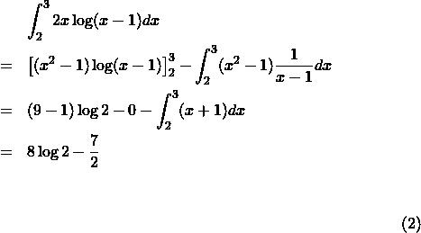 \begin{eqnarray*}{\footnotesize&&\int_2^3 2x\log(x-1)dx\\&=&\left[(x^2-1)\log(x-1)\right]_2^3-\int_2^3(x^2-1)\frac{1}{x-1}dx\\&=&(9-1)\log2-0-\int_2^3(x+1)dx\\&=&8\log 2-\frac{7}{2}}\end{eqnarray*}