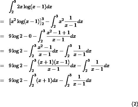 \begin{eqnarray*}{\footnotesize&&\int_2^3 2x\log(x-1)dx\\&=&\left[x^2\log(x-1)\right]_2^3-\int_2^3x^2\frac{1}{x-1}dx\\&=&9\log2-0-\int_2^3\frac{x^2-1+1}{x-1}dx\\&=&9\log2-\int_2^3\frac{x^2-1}{x-1}dx-\int_2^3\frac{1}{x-1}dx\\&=& 9\log2-\int_2^3\frac{(x+1)(x-1)}{x-1}dx-\int_2^3\frac{1}{x-1}dx\\&=&9\log2-\int_2^3(x+1)dx-\int_2^3\frac{1}{x-1}dx}\end{eqnarray*}