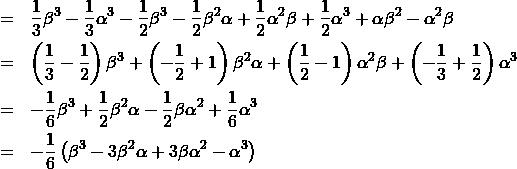 \begin{eqnarray*}{\scriptstyle&=&\frac{1}{3}\beta^3-\frac{1}{3}\alpha^3-\frac{1}{2}\beta^3-\frac{1}{2}\beta^2\alpha+\frac{1}{2}\alpha^2\beta+\frac{1}{2}\alpha^3+\alpha\beta^2-\alpha^2\beta\\&=&\left(\frac{1}{3}-\frac{1}{2}\right)\beta^3+\left(-\frac{1}{2}+1\right)\beta^2\alpha+\left(\frac{1}{2}-1\right)\alpha^2\beta+\left(-\frac{1}{3}+\frac{1}{2}\right)\alpha^3\\&=&-\frac{1}{6}\beta^3+\frac{1}{2}\beta^2\alpha-\frac{1}{2}\beta\alpha^2+\frac{1}{6}\alpha^3\\&=&-\frac{1}{6}\left(\beta^3-3\beta^2\alpha+3\beta\alpha^2-\alpha^3\right)\\}\end{eqnarray*}