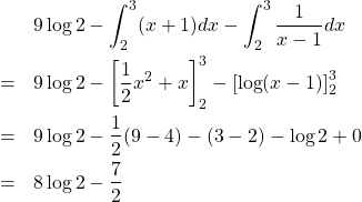 \begin{eqnarray*}&&9\log2-\int_2^3(x+1)dx-\int_2^3\frac{1}{x-1}dx\\&=&9\log2-\left[\frac{1}{2}x^2+x\right]_2^3-\left[\log(x-1)\right]_2^3\\&=&9\log2-\frac{1}{2}(9-4)-(3-2)-\log2+0\\&=&8\log2-\frac{7}{2}\end{eqnarray*}